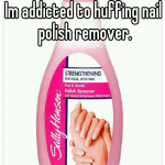 Im addicted to huffing nail polish remover.