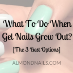 What To Do When Gel Nails Grow Out? [The 3 Best Options]